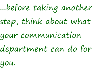 ...before taking another step, think about what your communication department can do for you.